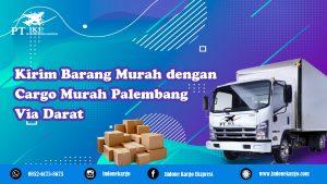 Keunggulan Menggunakan Cargo Murah Palembang Via Darat