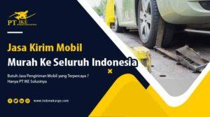 Jasa Kirim Mobil Murah Ke Seluruh Indonesia