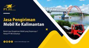 Emang Ada Jasa Pengiriman Mobil Ke Kalimantan? Nih Kenalin PT IKE
