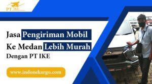 Jasa Pengiriman Mobil Ke Medan Paling Murah Dengan PT IKE