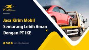 Jasa Kirim Mobil Semarang? Jangan Salah Pilih! Ini Tipsnya.