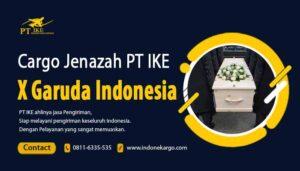 Jasa Cargo Jenazah Garuda Indonesia x PT IKE : Tarif Lebih Murah!