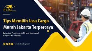 Ini Dia Tips Memilih Jasa Cargo Murah Jakarta Terpercaya