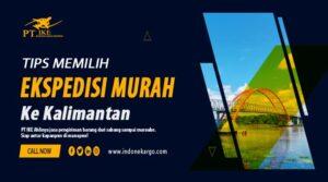Tips Memilih Ekspedisi Murah ke Kalimantan Terpercaya