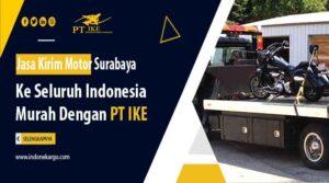 Jasa Kirim Motor Surabaya ke Seluruh Indoneisa Murah Dengan PT IKE