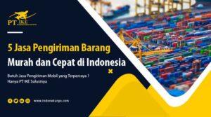 Ini Dia 5 jasa Pengiriman Barang Murah dan Cepat di Indonesia